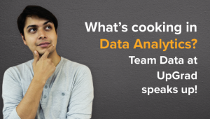 What's Cooking in Data Analytics? Team Data at UpGrad Speaks Up!