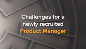 5 Challenges for a Newly Recruited Product Manager