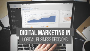 Importance of Digital Marketing in Logical Business Decision-Making