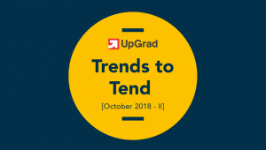 UpGrad Trends to Tend [October 2018 – II]