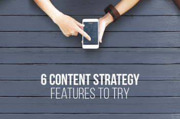 Content Strategy: 6 Interesting Features To Consider
