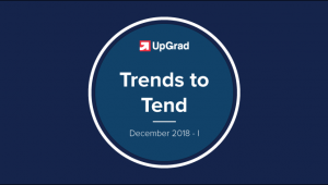 UpGrad Trends to Tend [December 2018 – I]