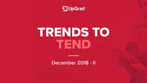 UpGrad Trends to Tend [December 2018 – II]