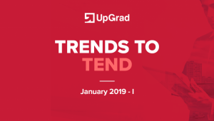UpGrad Trends to Tend [January 2019 – I]