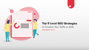 Top 5 Local SEO Strategies to Increase Your Traffic in 2019