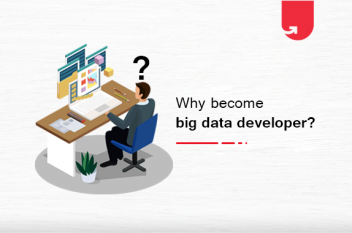 Why to Become a Big Data Developer? Here are 9 Practical Reasons to Consider
