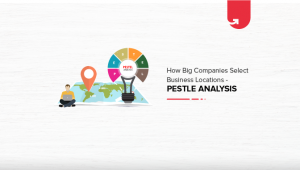 How Big Companies Use PESTLE Analysis to Select Business Location