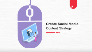 How to Create Social Media Content Strategy? Everything You Need to Know