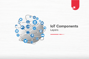 IoT Essential Components & Layers Explained: How They Improve Our Life?