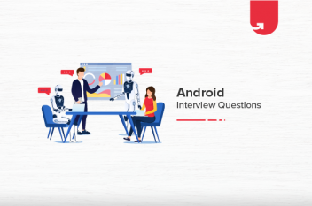 24 Must Read Android Interview Questions and Answers [For Freshers & Experienced]