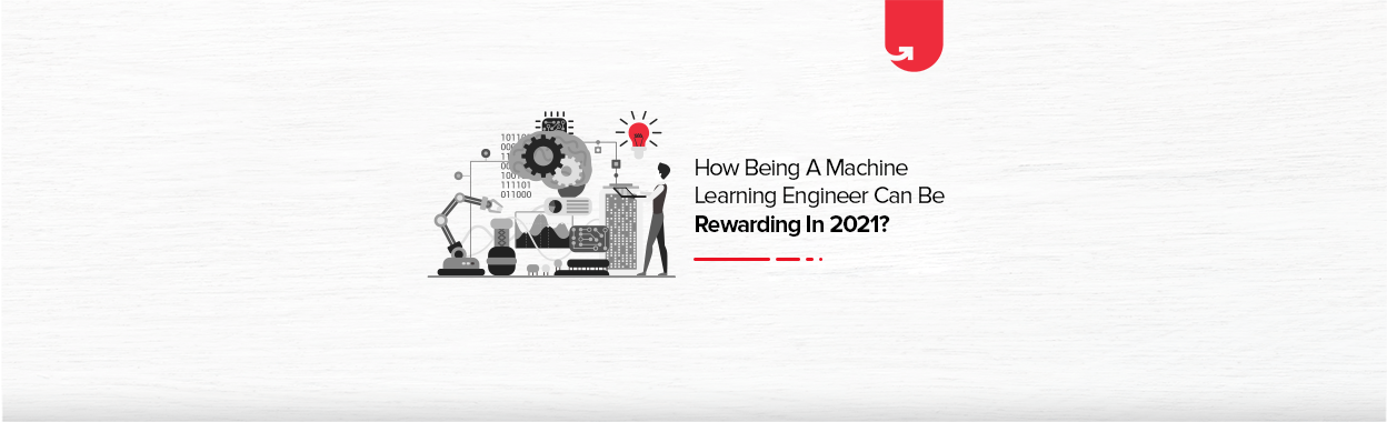 How Being a Machine Learning Engineer Can Be Rewarding in 2021?