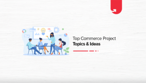 Top 10 Commerce Project Topics & Ideas in 2021 [For Freshers]