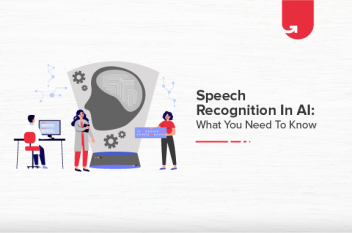Speech Recognition in AI: What you Need to Know?