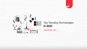 Top 9 New & Trending Technologies in 2021 You Should Know About