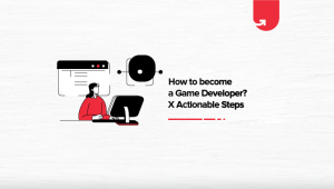 How to Become a Game Developer? 5 Actionable Steps